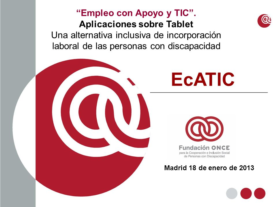 Empleo con Apoyo y TIC. Aplicaciones sobre Tablet Una alternativa inclusiva de incorporación laboral de las personas con discapacidad Madrid 18 de ene