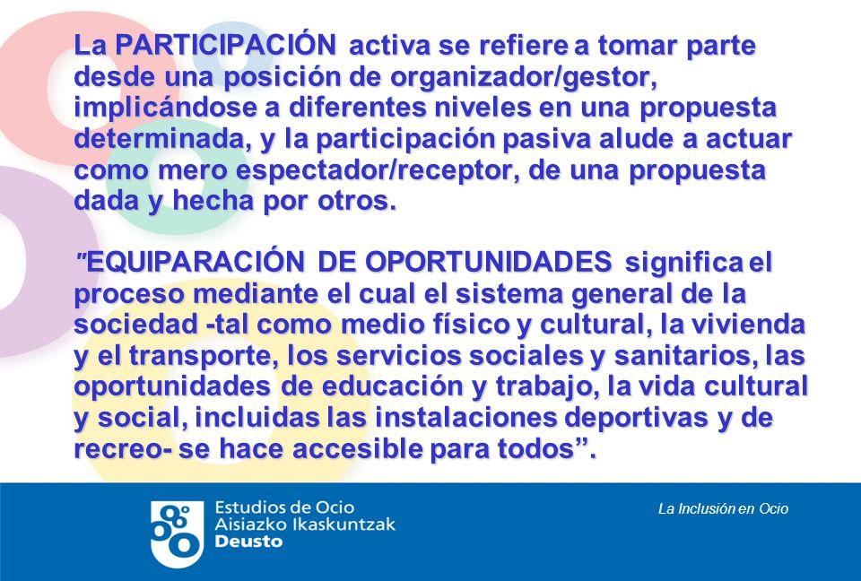 La Inclusión en Ocio La PARTICIPACIÓN activa se refiere a tomar parte desde una posición de organizador/gestor, implicándose a diferentes niveles en u