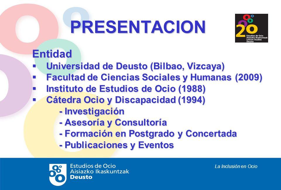 La Inclusión en Ocio PRESENTACION Entidad Universidad de Deusto (Bilbao, Vizcaya) Universidad de Deusto (Bilbao, Vizcaya) Facultad de Ciencias Sociale