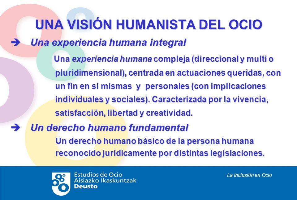 La Inclusión en Ocio UNA VISIÓN HUMANISTA DEL OCIO Una experiencia humana integral Una experiencia humana integral Una experiencia humana compleja (di