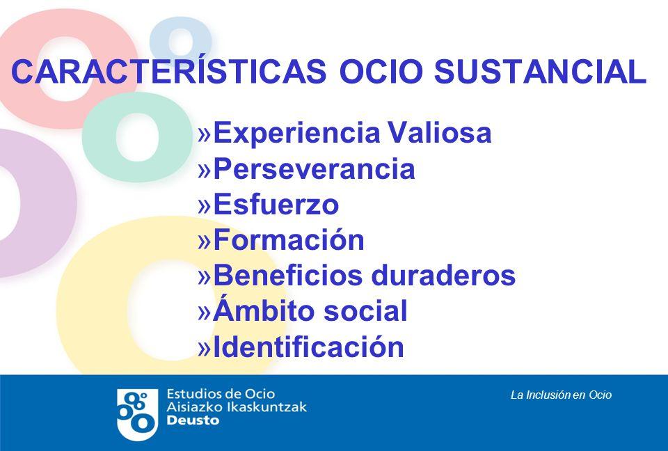 La Inclusión en Ocio CARACTERÍSTICAS OCIO SUSTANCIAL »Experiencia Valiosa »Perseverancia »Esfuerzo »Formación »Beneficios duraderos »Ámbito social »Id