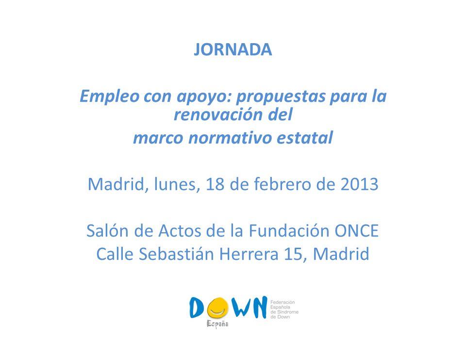 JORNADA Empleo con apoyo: propuestas para la renovación del marco normativo estatal Madrid, lunes, 18 de febrero de 2013 Salón de Actos de la Fundación ONCE Calle Sebastián Herrera 15, Madrid
