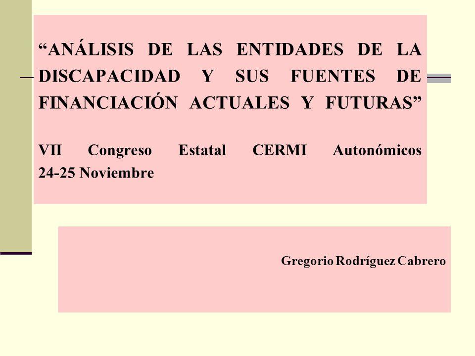 ANÁLISIS DE LAS ENTIDADES DE LA DISCAPACIDAD Y SUS FUENTES DE FINANCIACIÓN ACTUALES Y FUTURAS VII Congreso Estatal CERMI Autonómicos 24-25 Noviembre Gregorio Rodríguez Cabrero