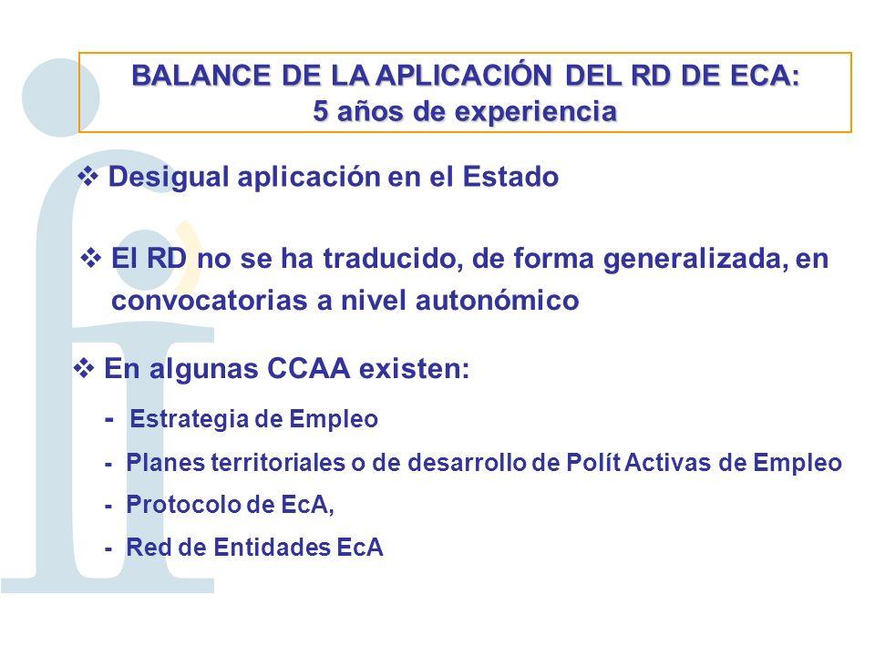 BALANCE DE LA APLICACIÓN DEL RD DE ECA: 5 años de experiencia Desigual aplicación en el Estado El RD no se ha traducido, de forma generalizada, en convocatorias a nivel autonómico En algunas CCAA existen: - Estrategia de Empleo - Planes territoriales o de desarrollo de Polít Activas de Empleo - Protocolo de EcA, - Red de Entidades EcA