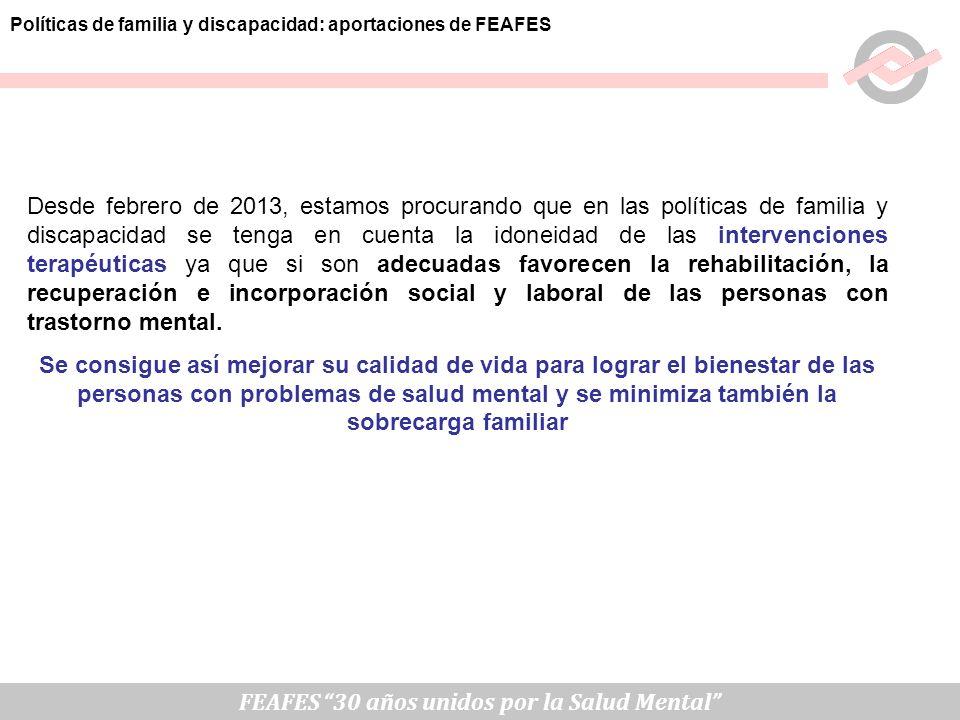 Políticas de familia y discapacidad: aportaciones de FEAFES FEAFES 30 años unidos por la Salud Mental Desde febrero de 2013, estamos procurando que en