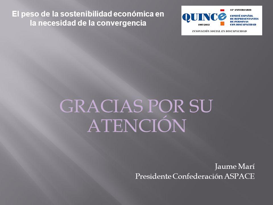 GRACIAS POR SU ATENCIÓN Jaume Marí Presidente Confederación ASPACE El peso de la sostenibilidad económica en la necesidad de la convergencia