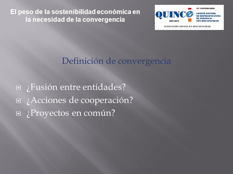 Definición de convergencia ¿Fusión entre entidades? ¿Acciones de cooperación? ¿Proyectos en común? El peso de la sostenibilidad económica en la necesi