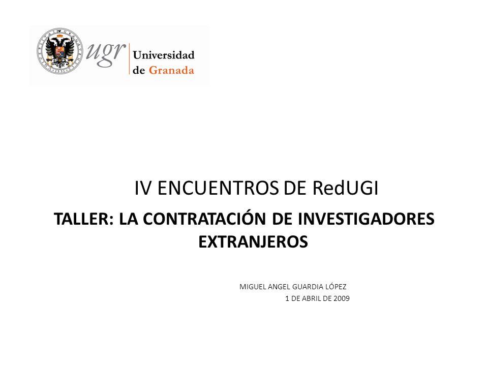 IV ENCUENTROS DE RedUGI TALLER: LA CONTRATACIÓN DE INVESTIGADORES EXTRANJEROS MIGUEL ANGEL GUARDIA LÓPEZ 1 DE ABRIL DE 2009
