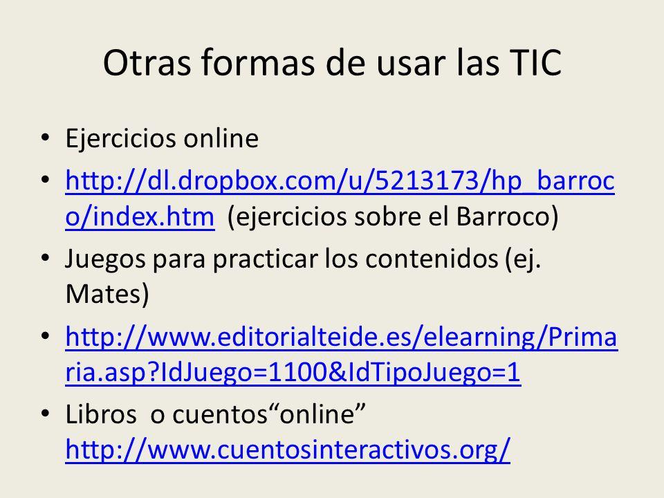 Otras formas de usar las TIC Ejercicios online http://dl.dropbox.com/u/5213173/hp_barroc o/index.htm (ejercicios sobre el Barroco) http://dl.dropbox.c