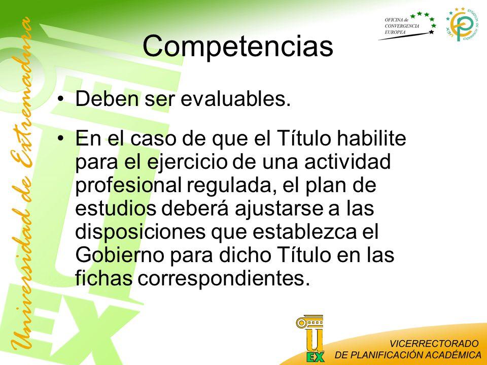 Competencias Deben ser evaluables. En el caso de que el Título habilite para el ejercicio de una actividad profesional regulada, el plan de estudios d