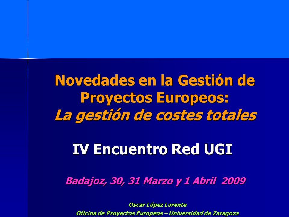 Novedades en la Gestión de Proyectos Europeos: La gestión de costes totales Badajoz, 30, 31 Marzo y 1 Abril 2009 Oscar López Lorente Oficina de Proyec