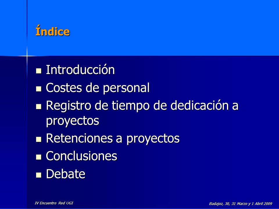IV Encuentro Red UGI Badajoz, 30, 31 Marzo y 1 Abril 2009 Principales novedades en el 7º Programa Marco de la UE Modificación de los % de financiación Modificación (en determinados casos) de los % de overheads (flat rate) Aceptación de costes medios de personal Equipos: Se elimina la condición de haberse adquirido como máximo 6 meses antes del inicio del proyecto.