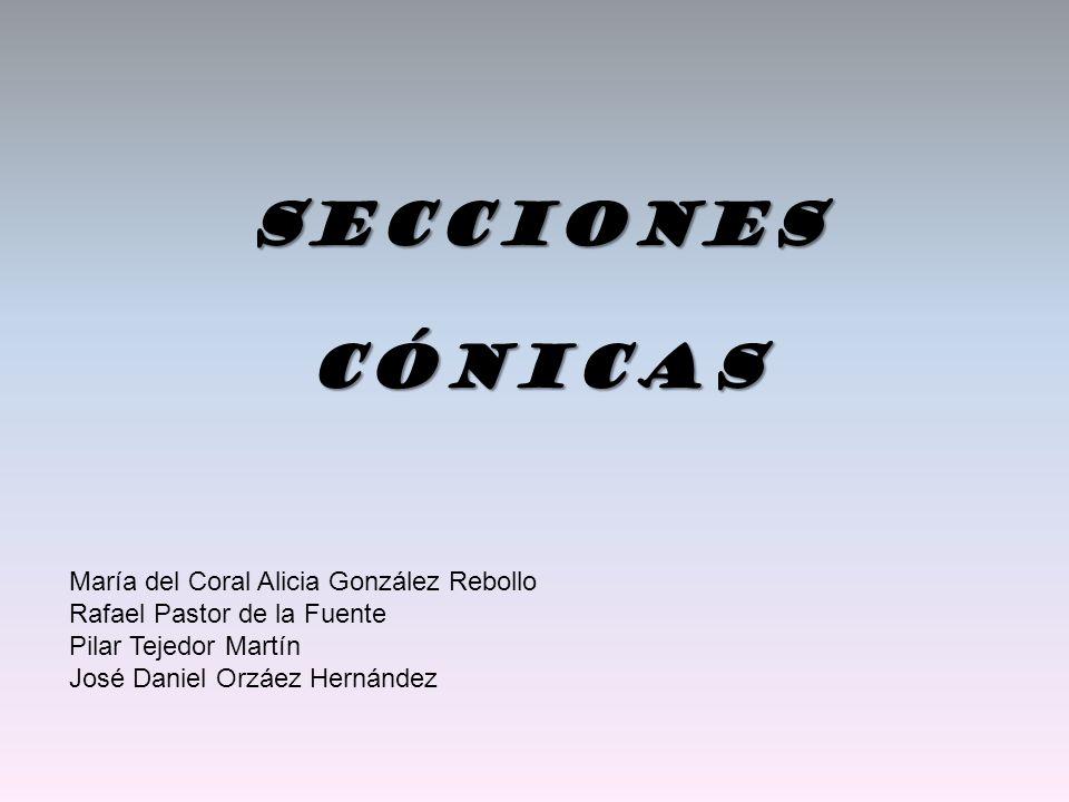 Secciones Cónicas María del Coral Alicia González Rebollo Rafael Pastor de la Fuente Pilar Tejedor Martín José Daniel Orzáez Hernández