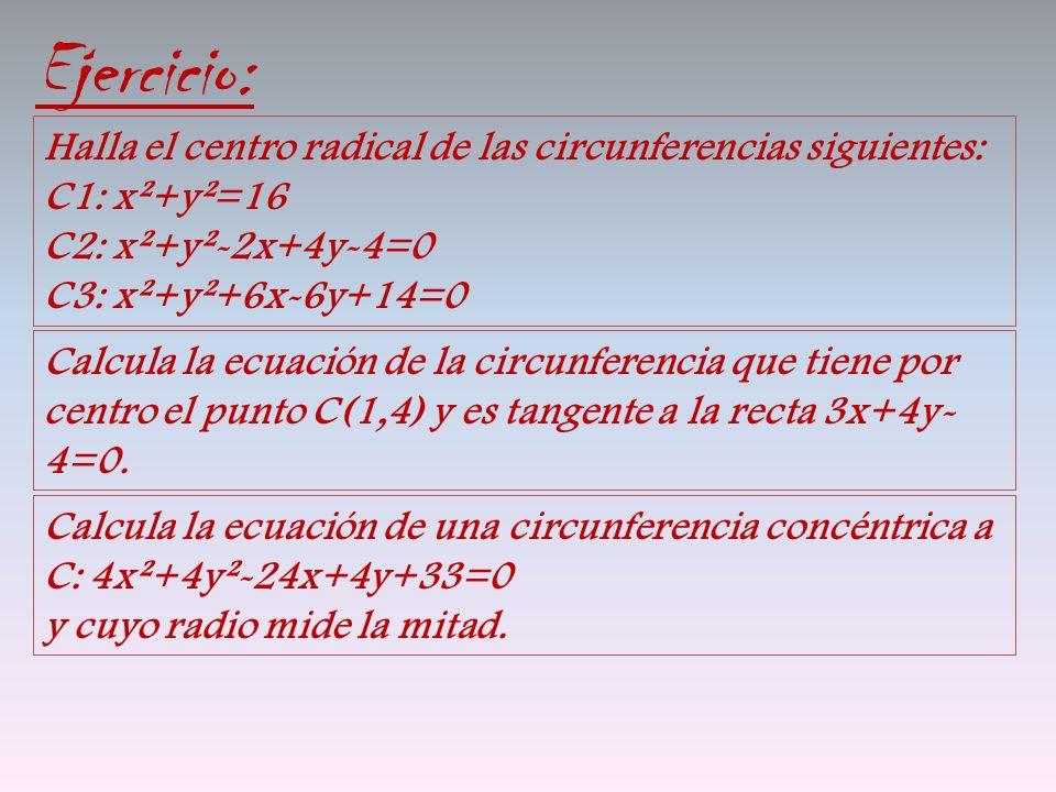 Ejercicio: Halla el centro radical de las circunferencias siguientes: C1: x²+y²=16 C2: x²+y²-2x+4y-4=0 C3: x²+y²+6x-6y+14=0 Calcula la ecuación de la