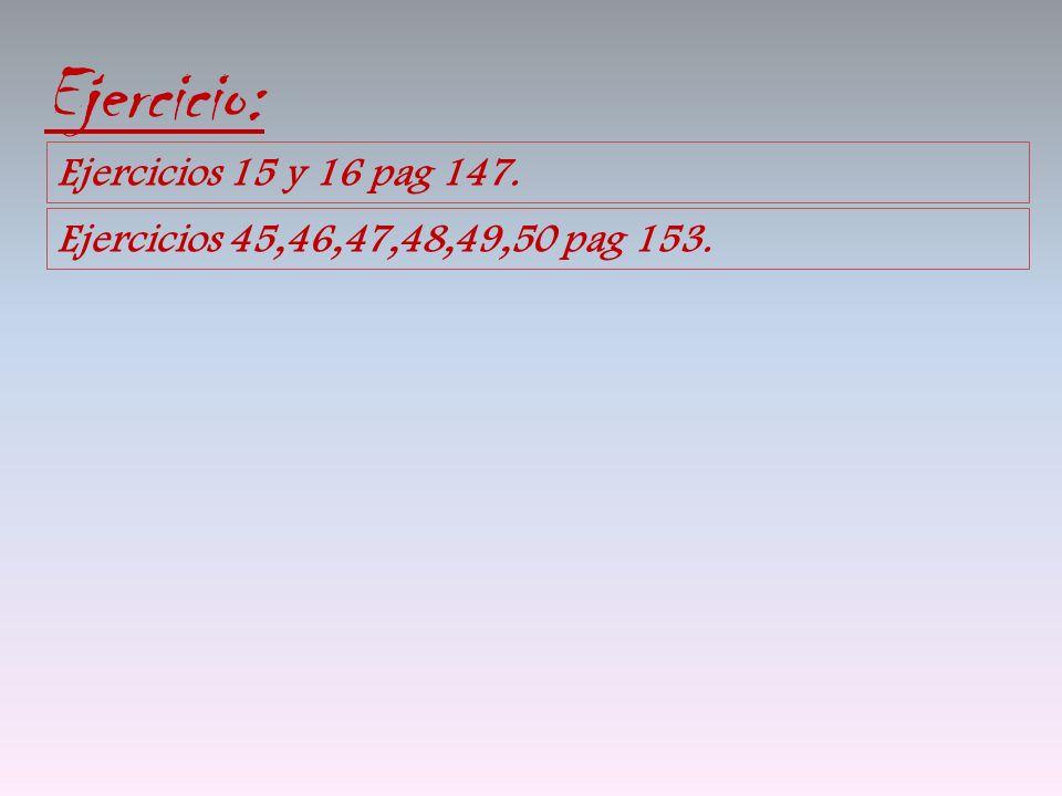 Ejercicio: Ejercicios 15 y 16 pag 147. Ejercicios 45,46,47,48,49,50 pag 153.