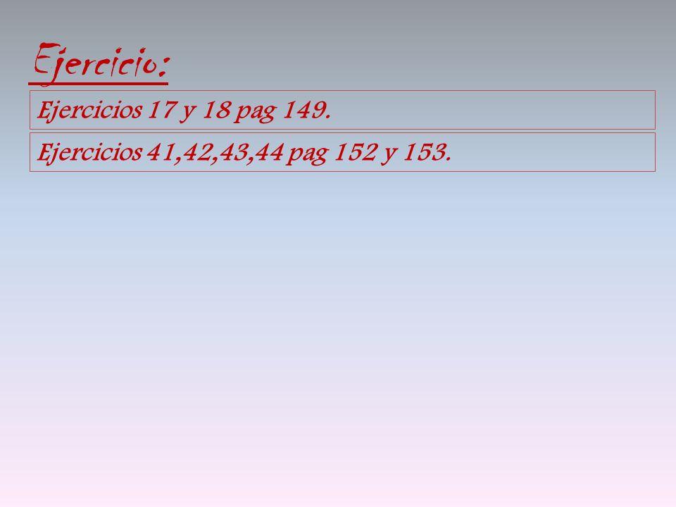 Ejercicio: Ejercicios 17 y 18 pag 149. Ejercicios 41,42,43,44 pag 152 y 153.