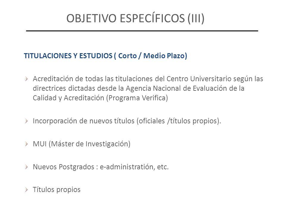 OBJETIVO ESPECÍFICOS (III) TITULACIONES Y ESTUDIOS ( Corto / Medio Plazo) Acreditación de todas las titulaciones del Centro Universitario según las di