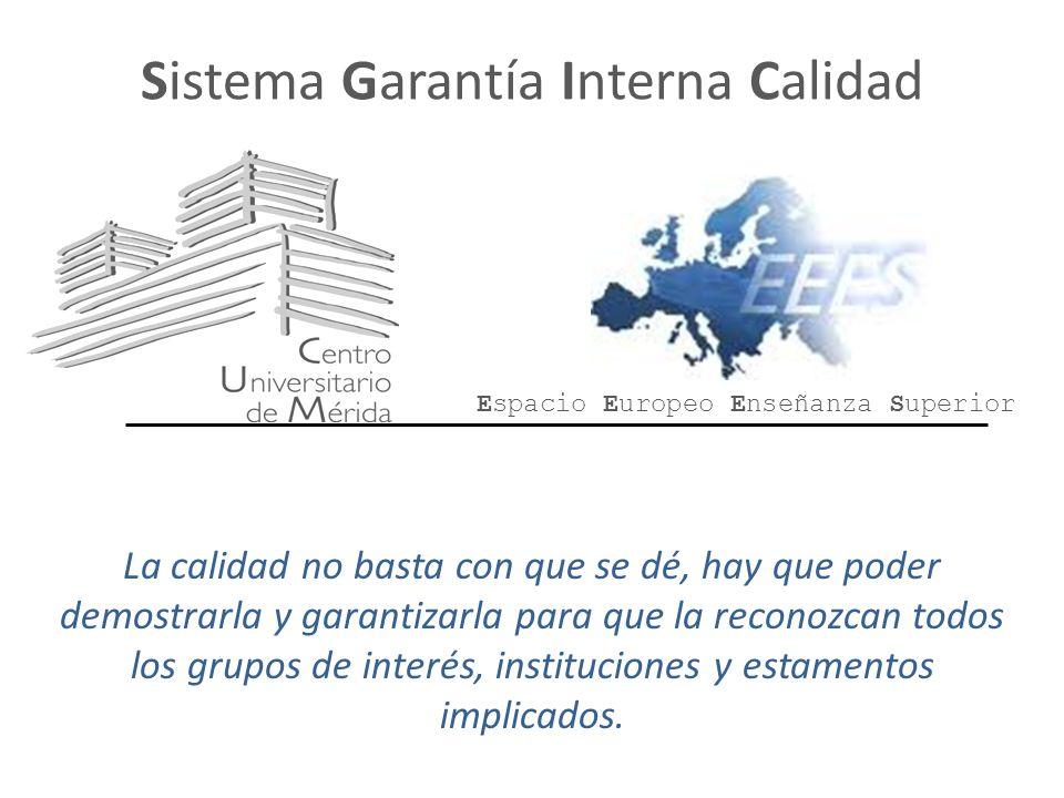 Sistema Garantía Interna Calidad La calidad no basta con que se dé, hay que poder demostrarla y garantizarla para que la reconozcan todos los grupos de interés, instituciones y estamentos implicados.
