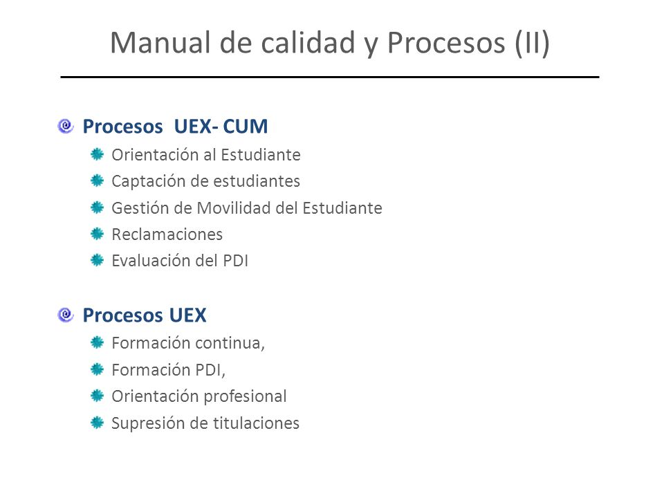 Procesos UEX- CUM Orientación al Estudiante Captación de estudiantes Gestión de Movilidad del Estudiante Reclamaciones Evaluación del PDI Procesos UEX Formación continua, Formación PDI, Orientación profesional Supresión de titulaciones Manual de calidad y Procesos (II)