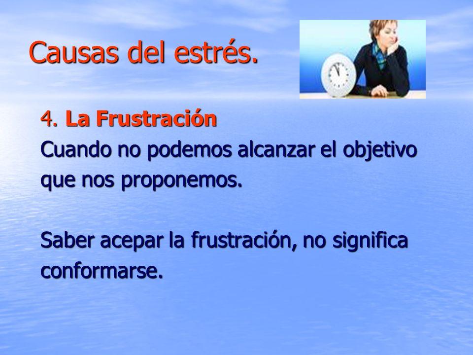 Causas del estrés. 4. La Frustración Cuando no podemos alcanzar el objetivo que nos proponemos. Saber acepar la frustración, no significa conformarse.