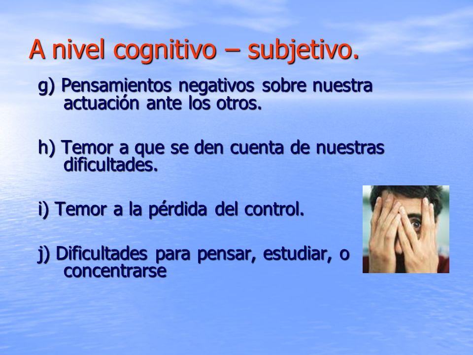Anivel cognitivo – subjetivo. A nivel cognitivo – subjetivo. g) Pensamientos negativos sobre nuestra actuación ante los otros. h) Temor a que se den c