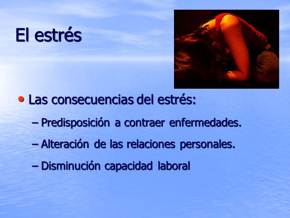 El estrés Las consecuencias del estrés: Las consecuencias del estrés: –Predisposición a contraer enfermedades. –Alteración de las relaciones personale