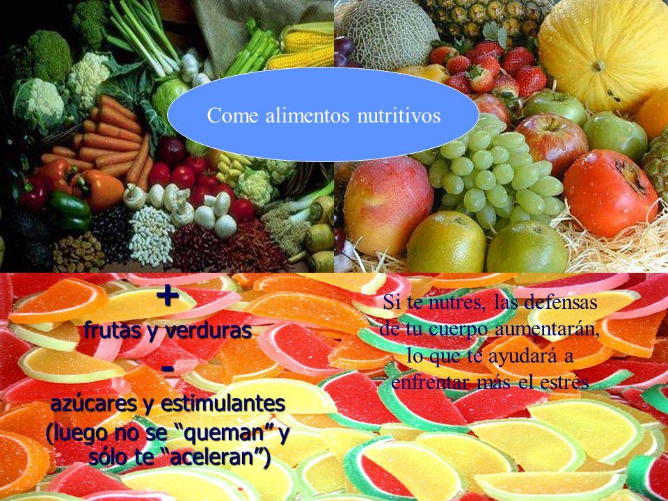 + frutas y verduras - azúcares y estimulantes (luego no se queman y sólo te aceleran) Come alimentos nutritivos Si te nutres, las defensas de tu cuerp
