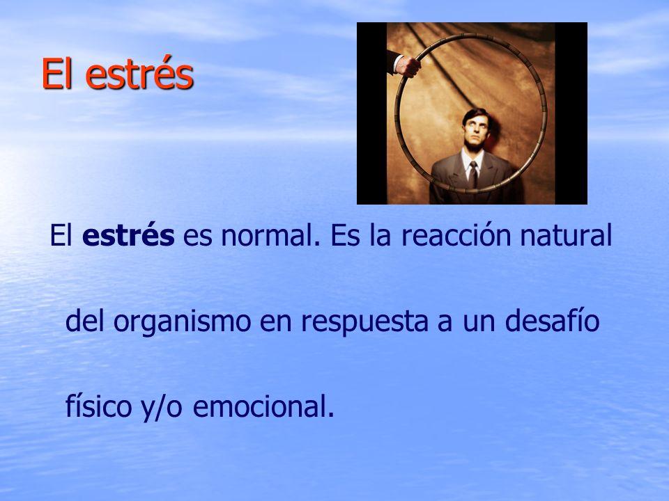 El estrés El estrés es normal. Es la reacción natural del organismo en respuesta a un desafío físico y/o emocional.