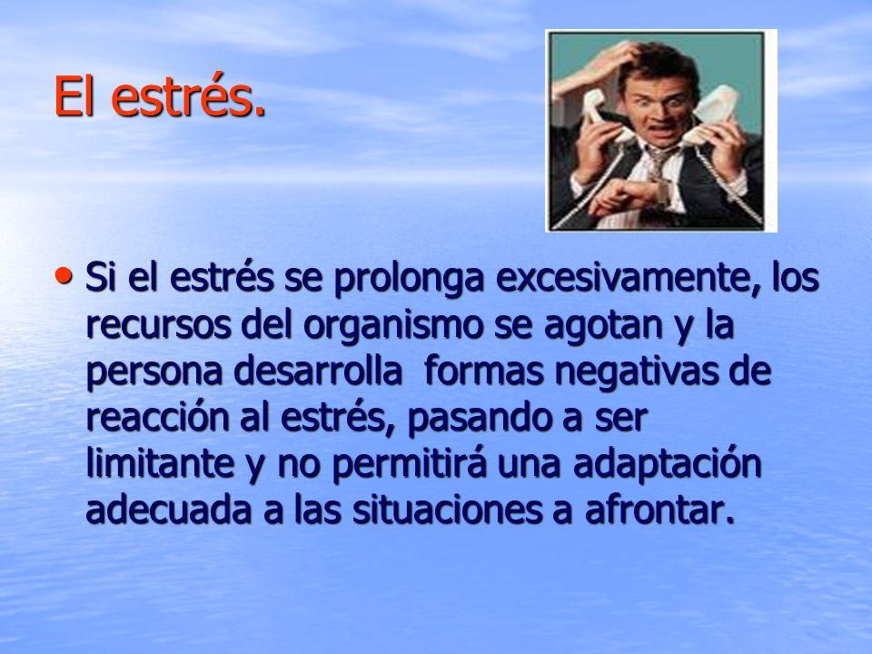El estrés. Si el estrés se prolonga excesivamente, los recursos del organismo se agotan y la persona desarrolla formas negativas de reacción al estrés