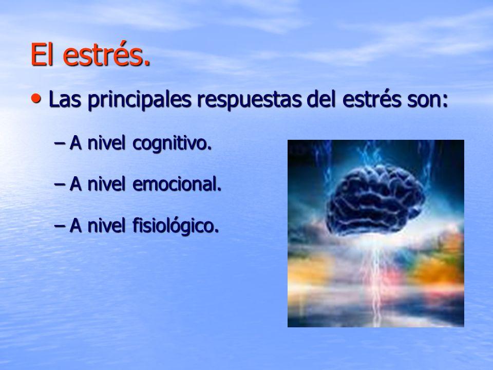 El estrés. Las principales respuestas del estrés son: Las principales respuestas del estrés son: –A nivel cognitivo. –A nivel emocional. –A nivel fisi