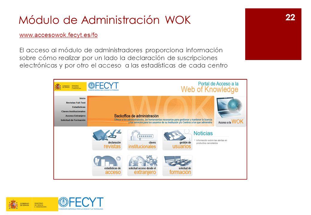 Módulo de Administración WOK 22 www.accesowok.fecyt.es/fo El acceso al módulo de administradores proporciona información sobre cómo realizar por un lado la declaración de suscripciones electrónicas y por otro el acceso a las estadísticas de cada centro