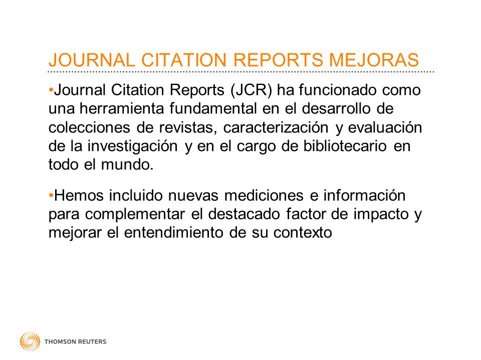 JOURNAL CITATION REPORTS MEJORAS Journal Citation Reports (JCR) ha funcionado como una herramienta fundamental en el desarrollo de colecciones de revi