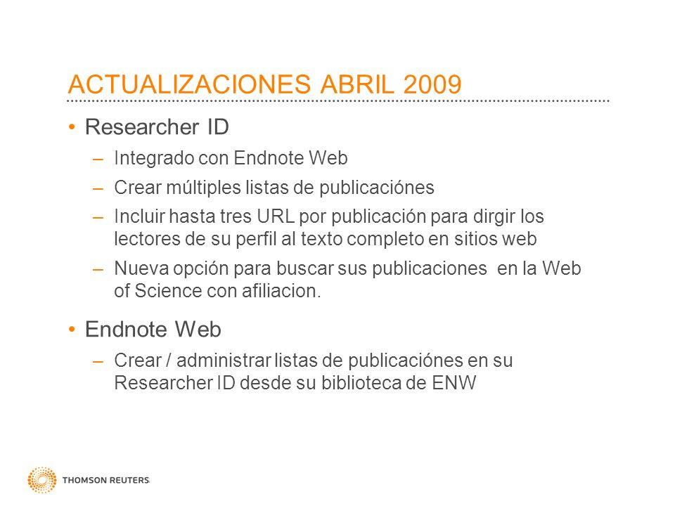 ACTUALIZACIONES ABRIL 2009 Researcher ID –Integrado con Endnote Web –Crear múltiples listas de publicaciónes –Incluir hasta tres URL por publicación p
