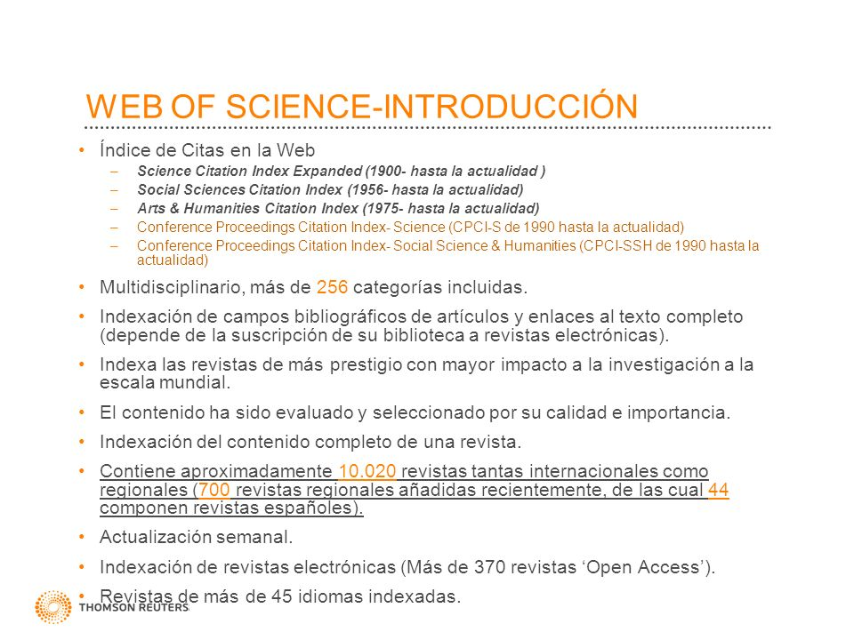WEB OF SCIENCE-INTRODUCCIÓN Índice de Citas en la Web –Science Citation Index Expanded (1900- hasta la actualidad ) –Social Sciences Citation Index (1