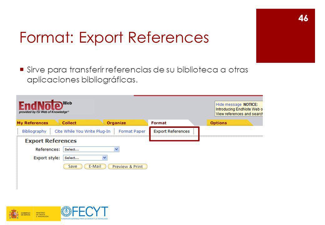Format: Export References Sirve para transferir referencias de su biblioteca a otras aplicaciones bibliográficas. 46