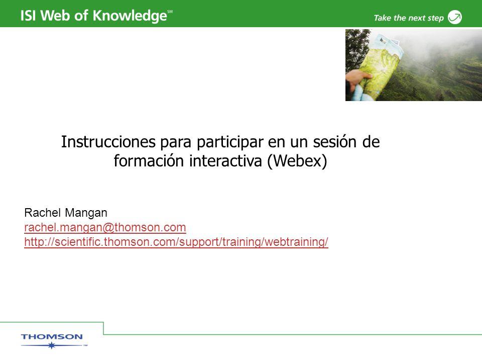 Instrucciones para participar en un sesión de formación interactiva (Webex) Rachel Mangan rachel.mangan@thomson.com http://scientific.thomson.com/support/training/webtraining/
