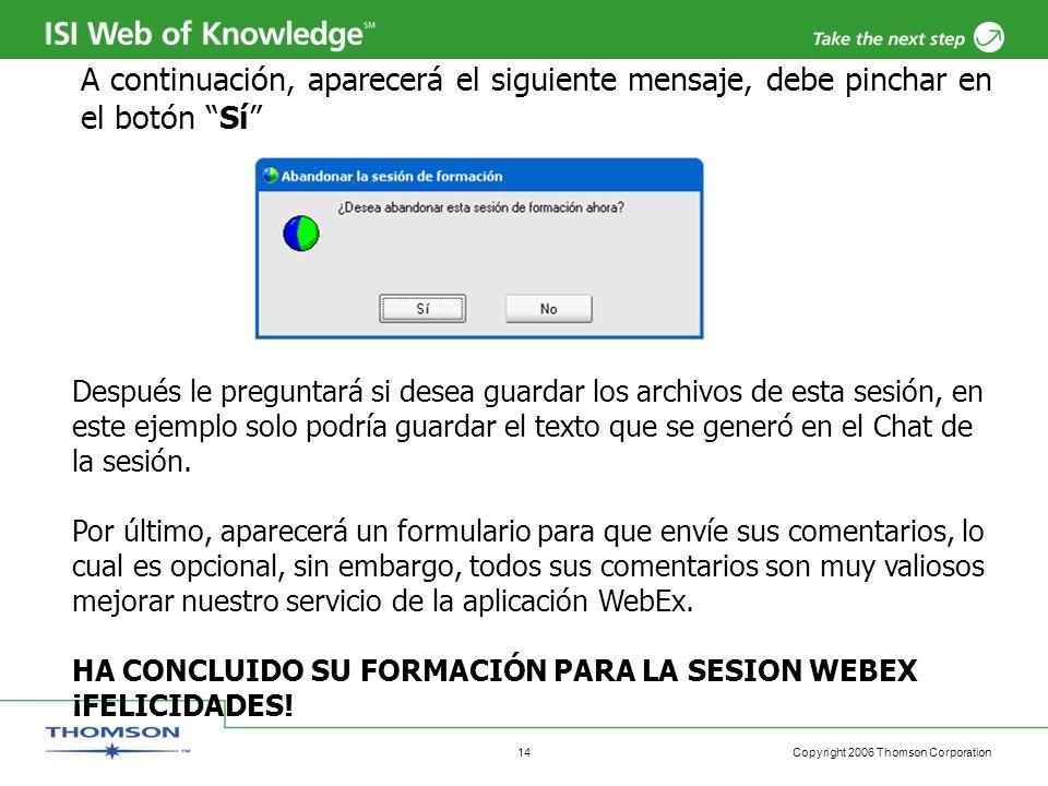 Copyright 2006 Thomson Corporation 14 A continuación, aparecerá el siguiente mensaje, debe pinchar en el botón Sí Después le preguntará si desea guardar los archivos de esta sesión, en este ejemplo solo podría guardar el texto que se generó en el Chat de la sesión.