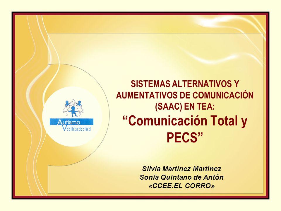 SISTEMAS ALTERNATIVOS Y AUMENTATIVOS DE COMUNICACIÓN (SAAC) EN TEA: Comunicación Total y PECS Silvia Martínez Martínez Sonia Quintano de Antón «CCEE.EL CORRO»