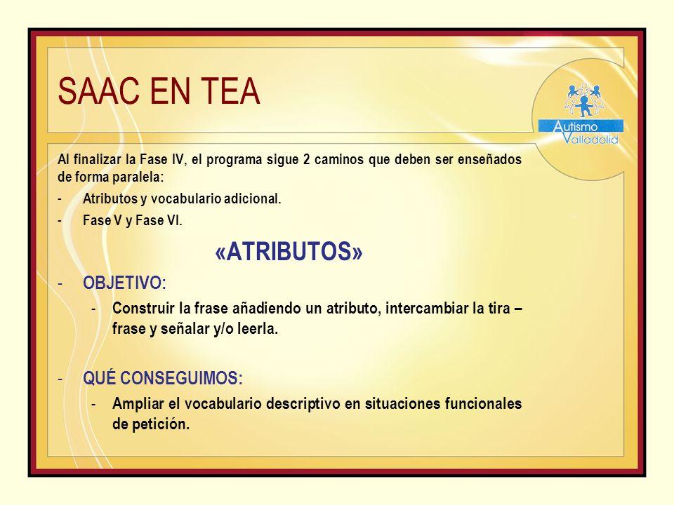 SAAC EN TEA Al finalizar la Fase IV, el programa sigue 2 caminos que deben ser enseñados de forma paralela: - Atributos y vocabulario adicional.