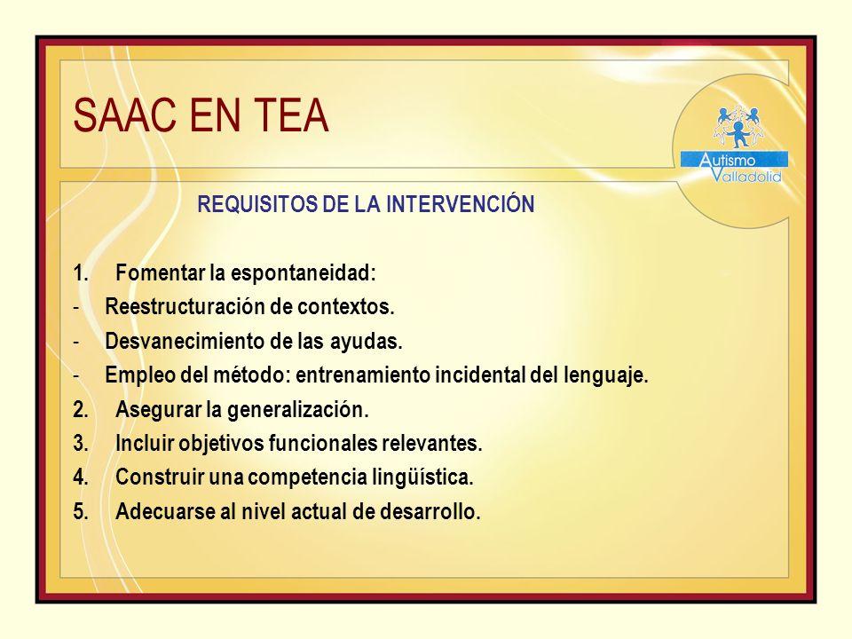 SAAC EN TEA REQUISITOS DE LA INTERVENCIÓN 1.Fomentar la espontaneidad: - Reestructuración de contextos.