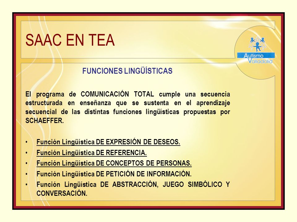 SAAC EN TEA FUNCIONES LINGÜÍSTICAS El programa de COMUNICACIÓN TOTAL cumple una secuencia estructurada en enseñanza que se sustenta en el aprendizaje secuencial de las distintas funciones lingüísticas propuestas por SCHAEFFER.