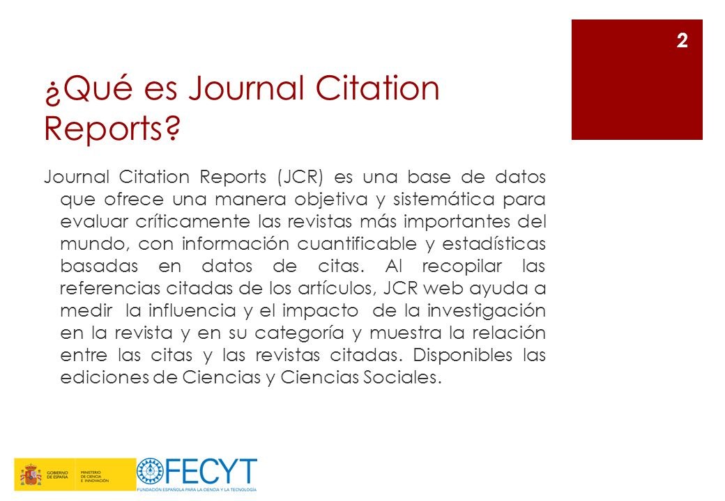 ¿Qué es Journal Citation Reports? Journal Citation Reports (JCR) es una base de datos que ofrece una manera objetiva y sistemática para evaluar crític