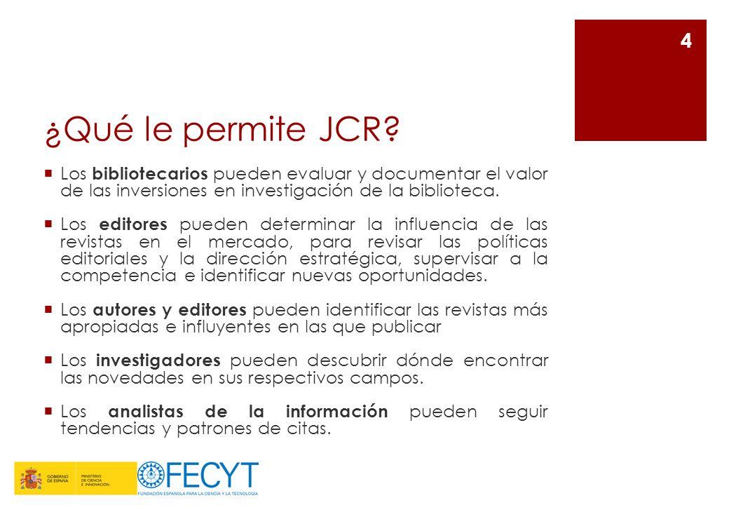 ¿Qué le permite JCR? Los bibliotecarios pueden evaluar y documentar el valor de las inversiones en investigación de la biblioteca. Los editores pueden