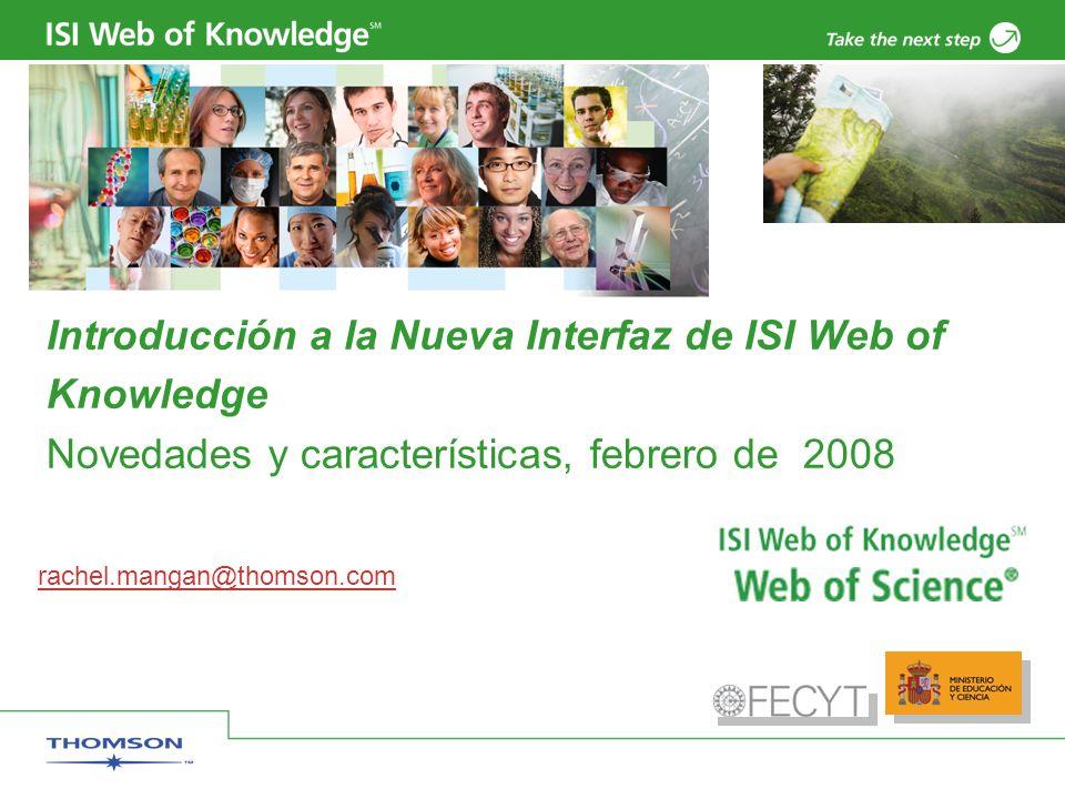 Introducción a la Nueva Interfaz de ISI Web of Knowledge Novedades y características, febrero de 2008 rachel.mangan@thomson.com