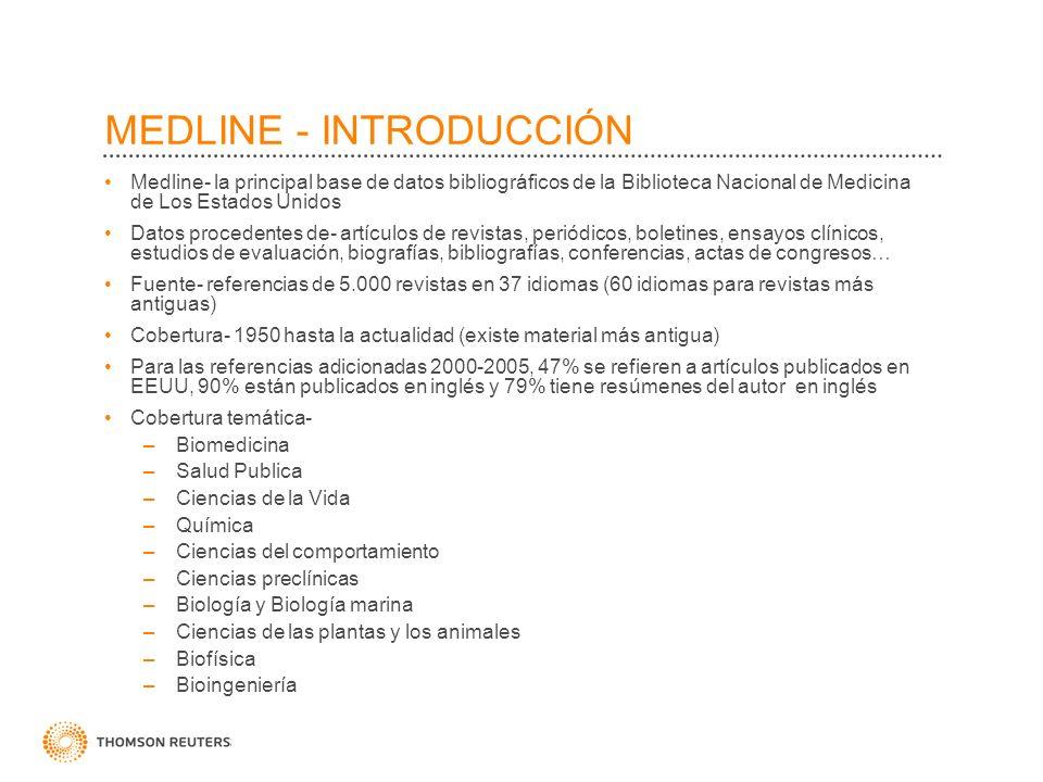 MEDLINE - INTRODUCCIÓN Medline- la principal base de datos bibliográficos de la Biblioteca Nacional de Medicina de Los Estados Unidos Datos procedentes de- artículos de revistas, periódicos, boletines, ensayos clínicos, estudios de evaluación, biografías, bibliografías, conferencias, actas de congresos… Fuente- referencias de 5.000 revistas en 37 idiomas (60 idiomas para revistas más antiguas) Cobertura- 1950 hasta la actualidad (existe material más antigua) Para las referencias adicionadas 2000-2005, 47% se refieren a artículos publicados en EEUU, 90% están publicados en inglés y 79% tiene resúmenes del autor en inglés Cobertura temática- –Biomedicina –Salud Publica –Ciencias de la Vida –Química –Ciencias del comportamiento –Ciencias preclínicas –Biología y Biología marina –Ciencias de las plantas y los animales –Biofísica –Bioingeniería