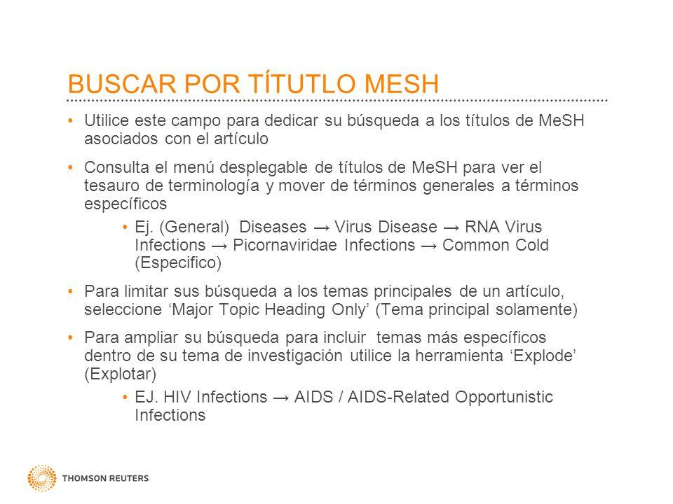 BUSCAR POR TÍTUTLO MESH Utilice este campo para dedicar su búsqueda a los títulos de MeSH asociados con el artículo Consulta el menú desplegable de títulos de MeSH para ver el tesauro de terminología y mover de términos generales a términos específicos Ej.