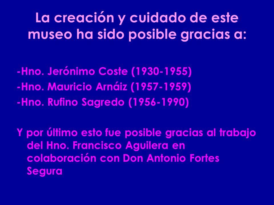 La creación y cuidado de este museo ha sido posible gracias a: -Hno. Jerónimo Coste (1930-1955) -Hno. Mauricio Arnáiz (1957-1959) -Hno. Rufino Sagredo