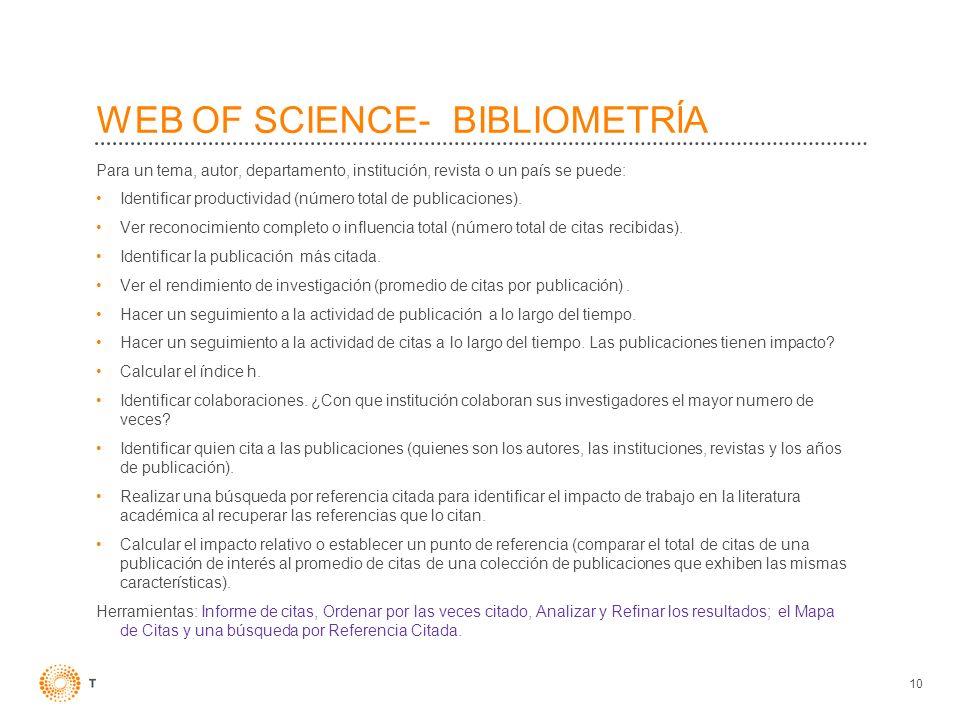 10 WEB OF SCIENCE- BIBLIOMETRĺA Para un tema, autor, departamento, institución, revista o un país se puede: Identificar productividad (número total de