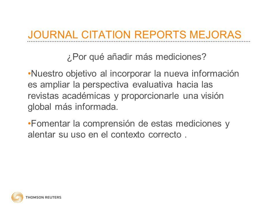 JOURNAL CITATION REPORTS MEJORAS ¿Por qué añadir más mediciones? Nuestro objetivo al incorporar la nueva información es ampliar la perspectiva evaluat