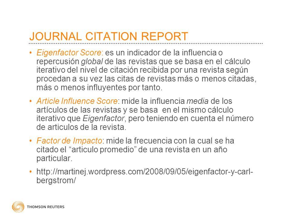 JOURNAL CITATION REPORT Eigenfactor Score: es un indicador de la influencia o repercusión global de las revistas que se basa en el cálculo iterativo d